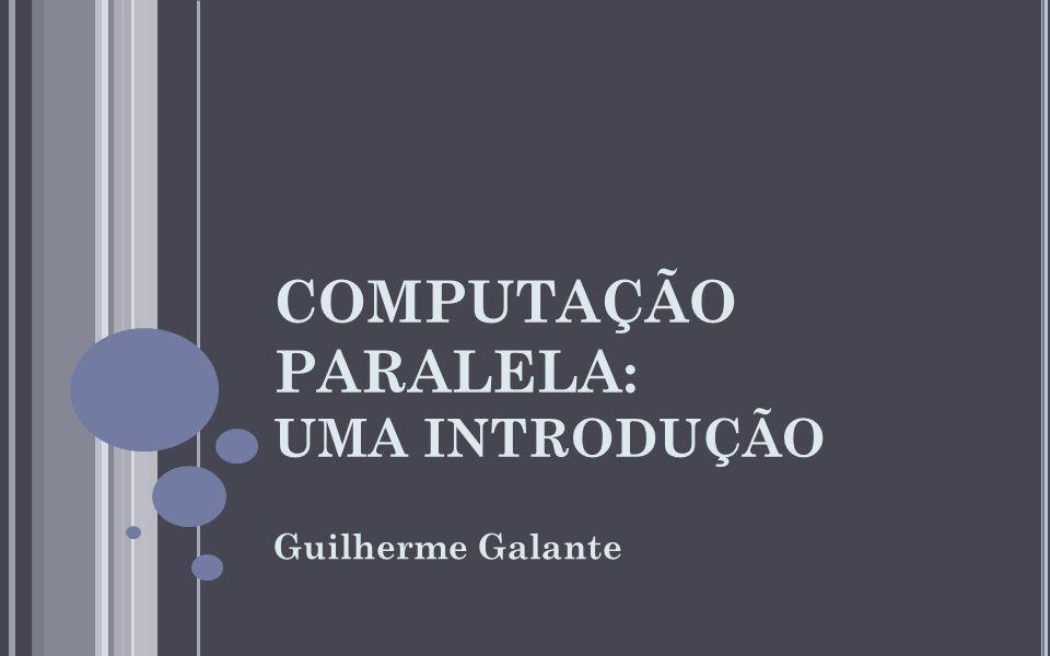 COMPUTAÇÃO PARALELA: UMA INTRODUÇÃO Guilherme Galante