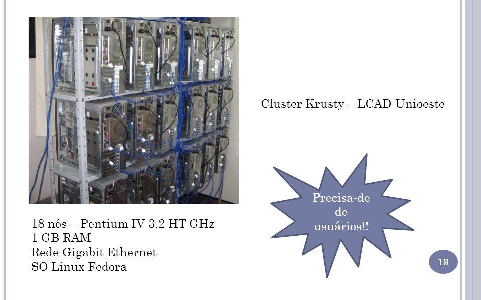 19 Cluster Krusty – LCAD Unioeste 18 nós – Pentium IV 3.2 HT GHz 1 GB RAM Rede Gigabit Ethernet SO Linux Fedora Precisa-de de usuários!!