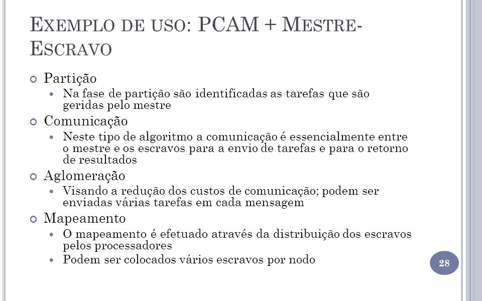 E XEMPLO DE USO : PCAM + M ESTRE - E SCRAVO Partição Na fase de partição são identificadas as tarefas que são geridas pelo mestre Comunicação Neste ti