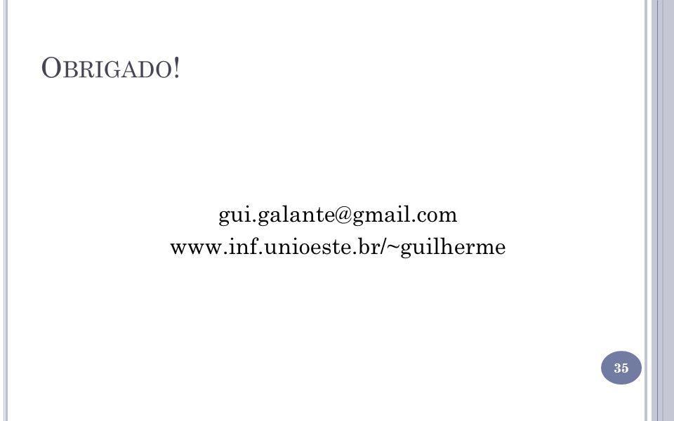 O BRIGADO ! gui.galante@gmail.com www.inf.unioeste.br/~guilherme 35
