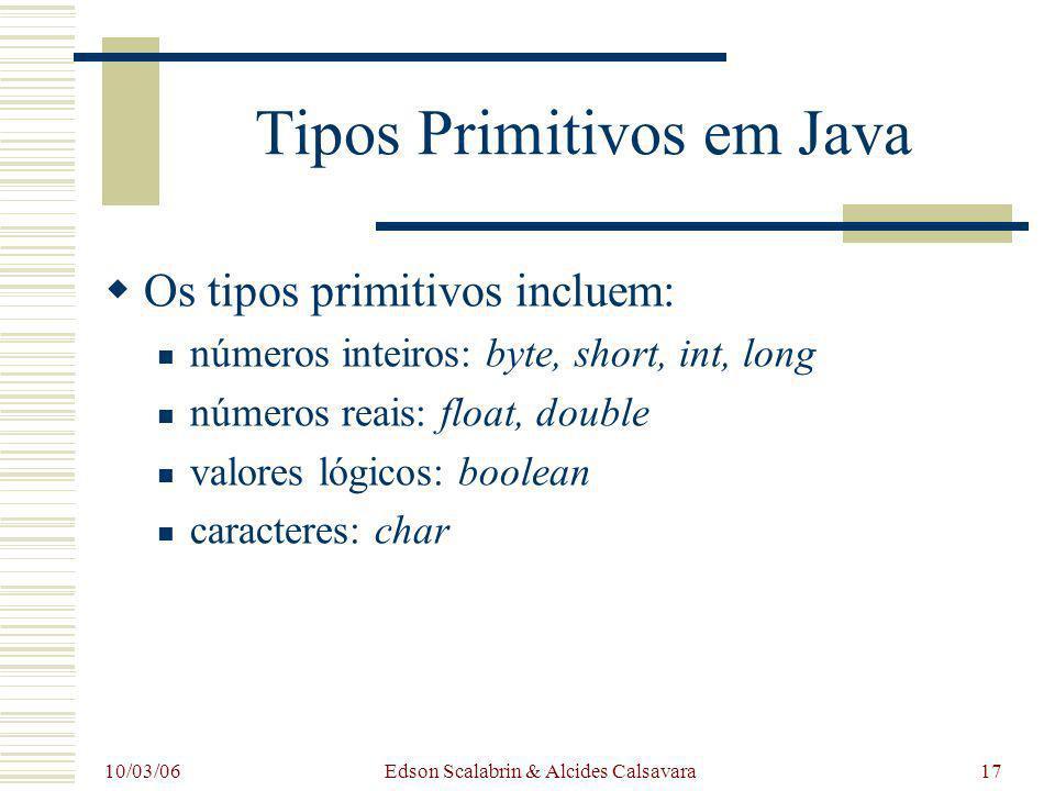 10/03/06 Edson Scalabrin & Alcides Calsavara17 Tipos Primitivos em Java Os tipos primitivos incluem: números inteiros: byte, short, int, long números