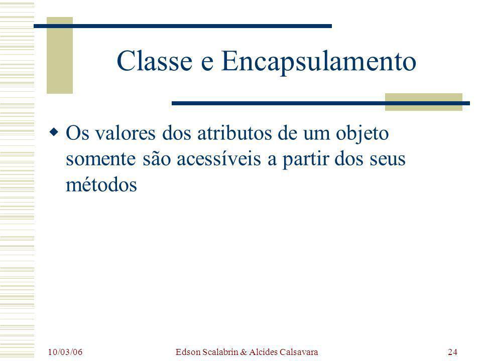 10/03/06 Edson Scalabrin & Alcides Calsavara24 Classe e Encapsulamento Os valores dos atributos de um objeto somente são acessíveis a partir dos seus