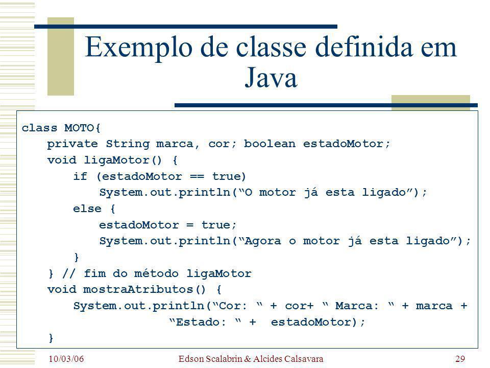 10/03/06 Edson Scalabrin & Alcides Calsavara29 Exemplo de classe definida em Java class MOTO{ private String marca, cor; boolean estadoMotor; void lig