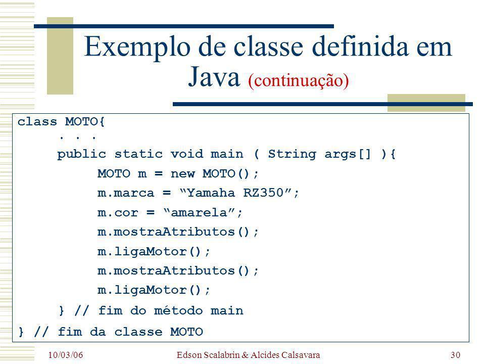 10/03/06 Edson Scalabrin & Alcides Calsavara30 Exemplo de classe definida em Java (continuação) class MOTO{... public static void main ( String args[]