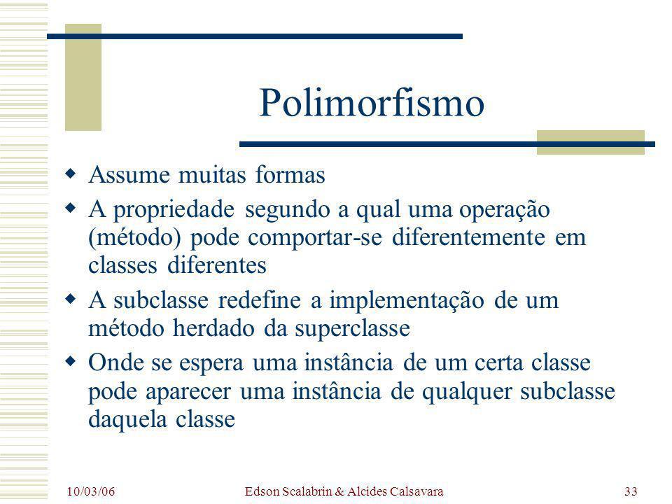10/03/06 Edson Scalabrin & Alcides Calsavara33 Polimorfismo Assume muitas formas A propriedade segundo a qual uma operação (método) pode comportar-se