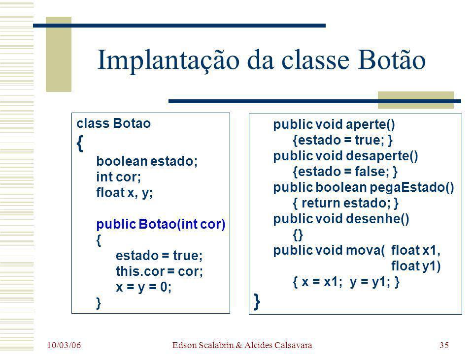 10/03/06 Edson Scalabrin & Alcides Calsavara35 Implantação da classe Botão class Botao { boolean estado; int cor; float x, y; public Botao(int cor) {