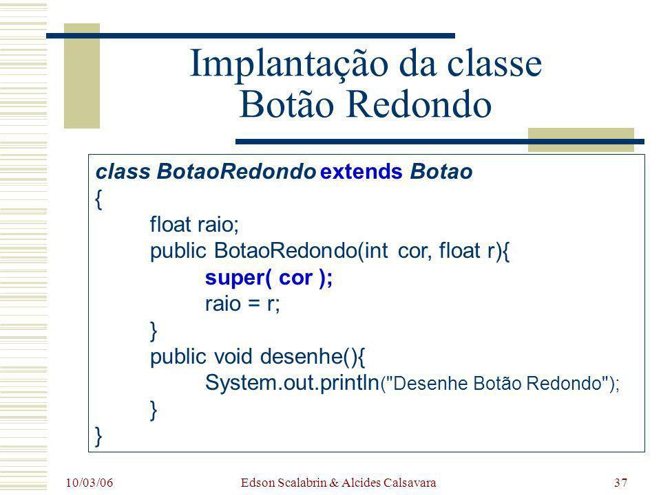 10/03/06 Edson Scalabrin & Alcides Calsavara37 Implantação da classe Botão Redondo class BotaoRedondo extends Botao { float raio; public BotaoRedondo(
