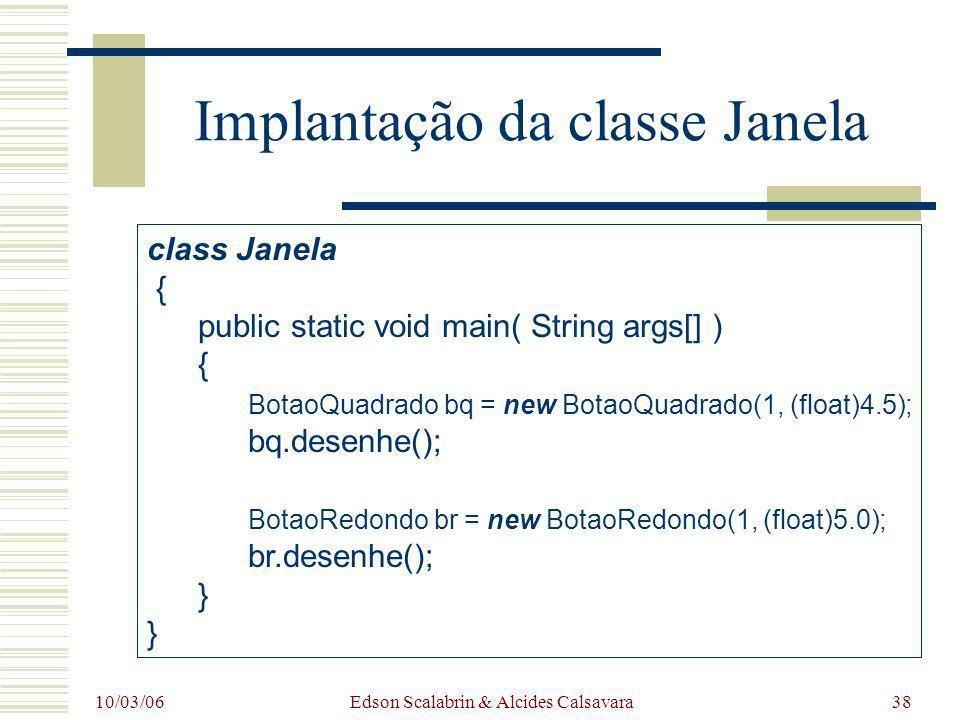 10/03/06 Edson Scalabrin & Alcides Calsavara38 Implantação da classe Janela class Janela { public static void main( String args[] ) { BotaoQuadrado bq