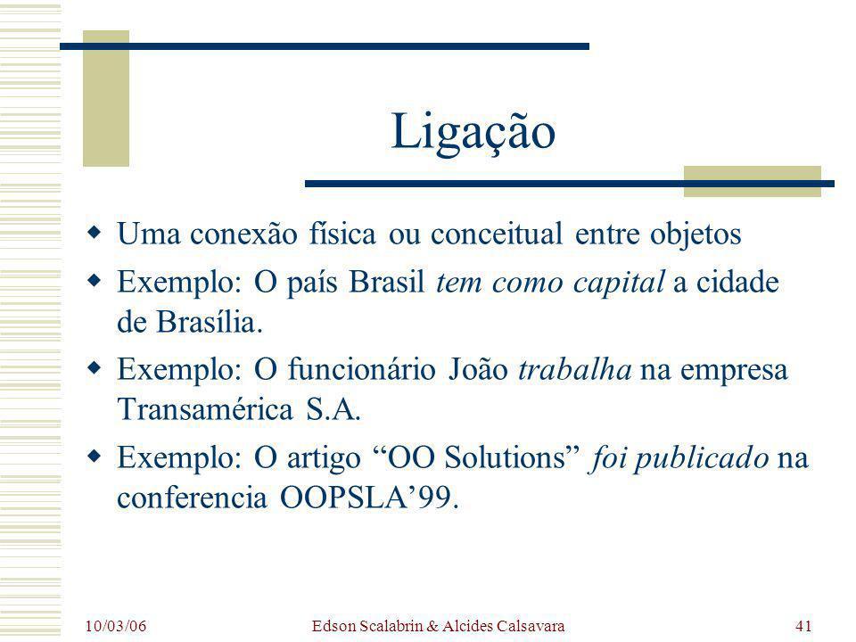 10/03/06 Edson Scalabrin & Alcides Calsavara41 Ligação Uma conexão física ou conceitual entre objetos Exemplo: O país Brasil tem como capital a cidade