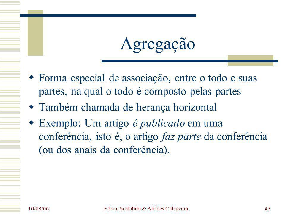 10/03/06 Edson Scalabrin & Alcides Calsavara43 Agregação Forma especial de associação, entre o todo e suas partes, na qual o todo é composto pelas par