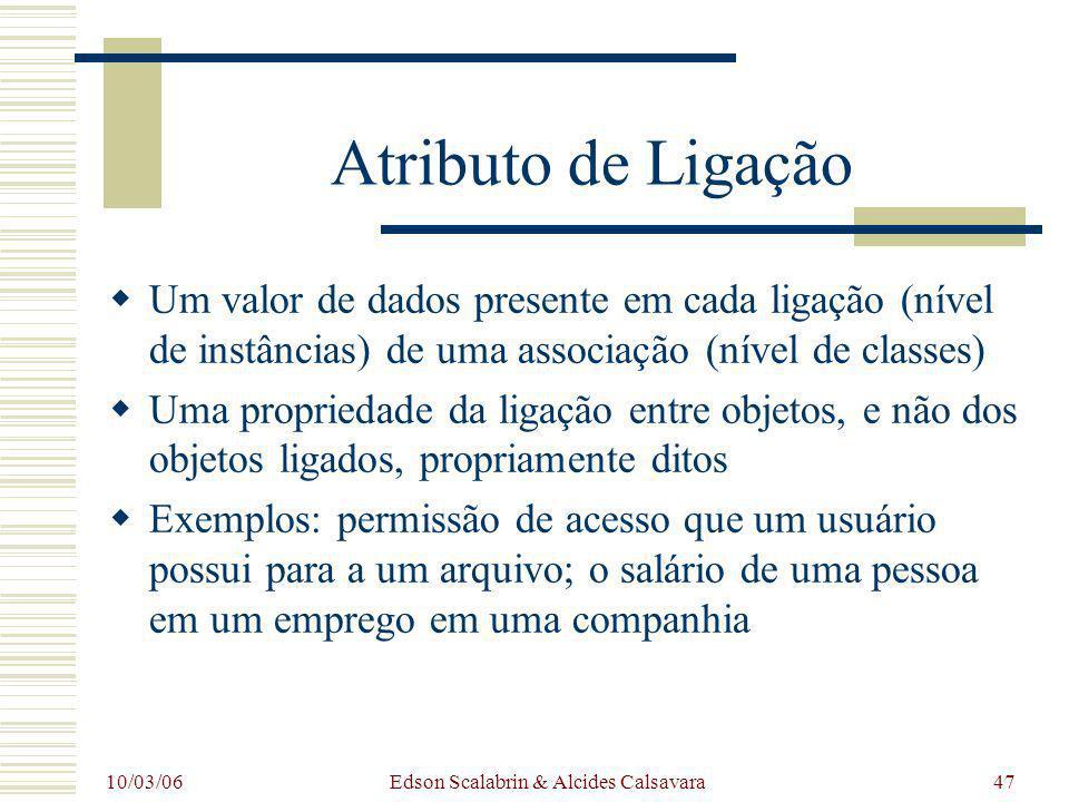 10/03/06 Edson Scalabrin & Alcides Calsavara47 Atributo de Ligação Um valor de dados presente em cada ligação (nível de instâncias) de uma associação