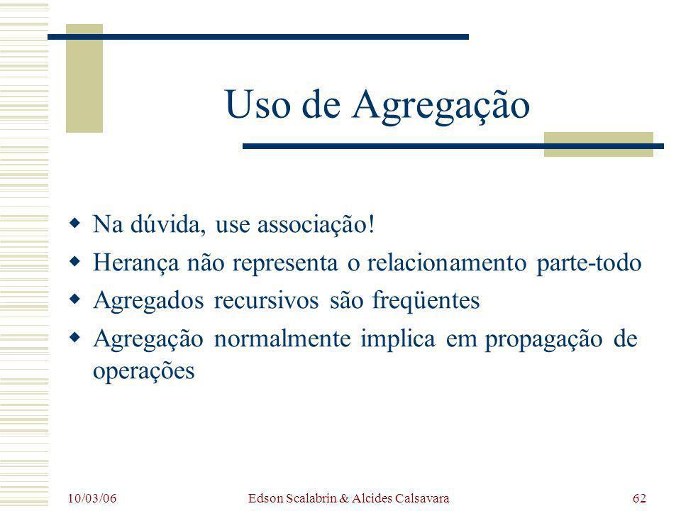 10/03/06 Edson Scalabrin & Alcides Calsavara62 Uso de Agregação Na dúvida, use associação! Herança não representa o relacionamento parte-todo Agregado