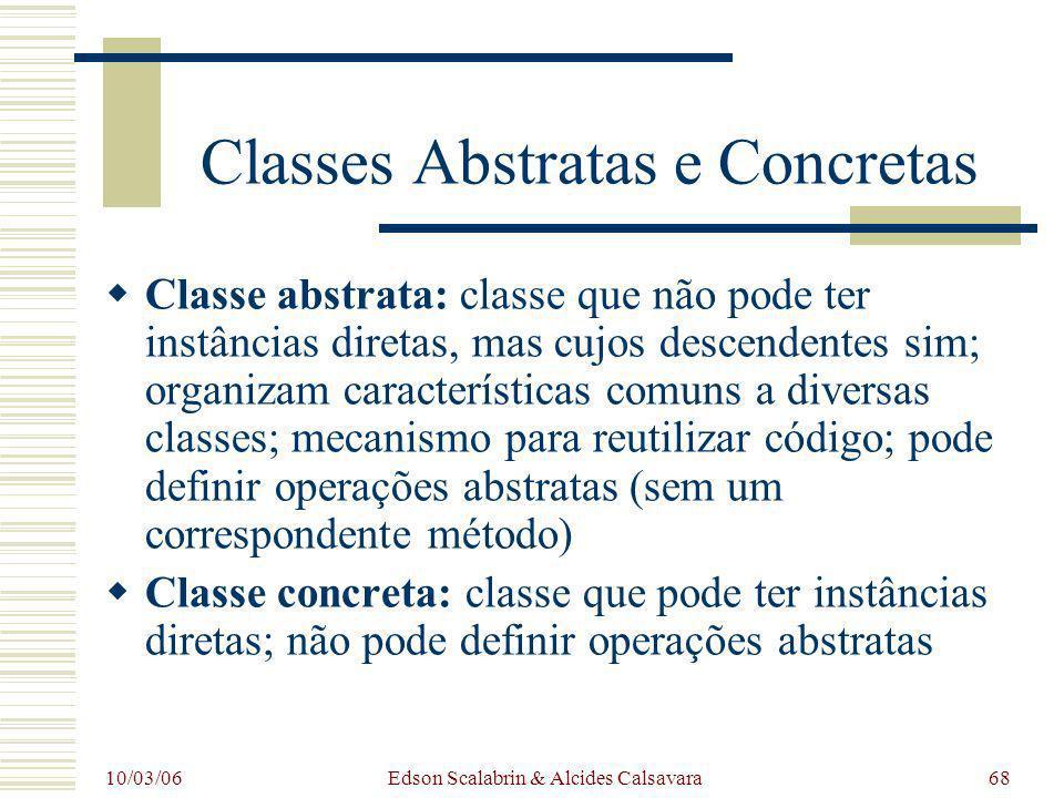 10/03/06 Edson Scalabrin & Alcides Calsavara68 Classes Abstratas e Concretas Classe abstrata: classe que não pode ter instâncias diretas, mas cujos de