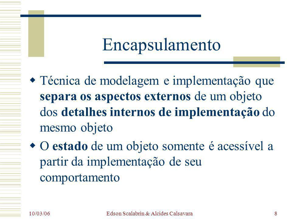 10/03/06 Edson Scalabrin & Alcides Calsavara8 Encapsulamento Técnica de modelagem e implementação que separa os aspectos externos de um objeto dos det