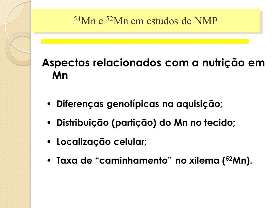 Aspectos relacionados com a nutrição em Mn Diferenças genotípicas na aquisição; Distribuição (partição) do Mn no tecido; Localização celular; Taxa de caminhamento no xilema ( 52 Mn).