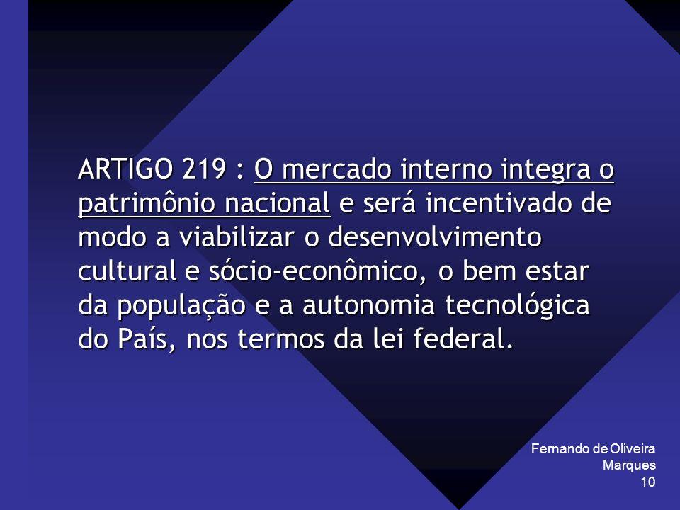 Fernando de Oliveira Marques 10 ARTIGO 219 : O mercado interno integra o patrimônio nacional e será incentivado de modo a viabilizar o desenvolvimento