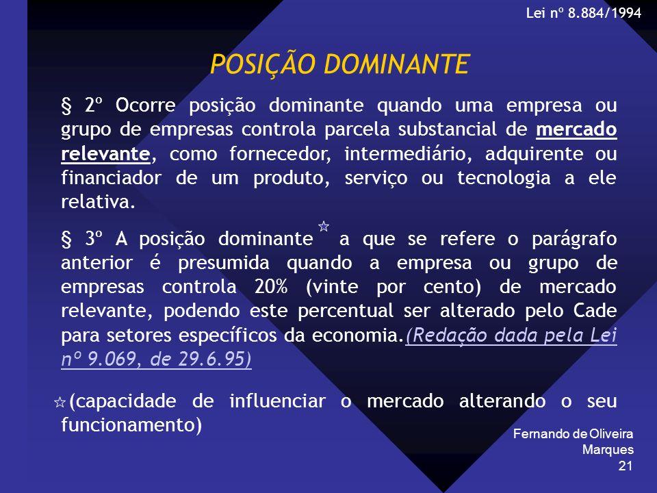 Fernando de Oliveira Marques 21 POSIÇÃO DOMINANTE § 2º Ocorre posição dominante quando uma empresa ou grupo de empresas controla parcela substancial d