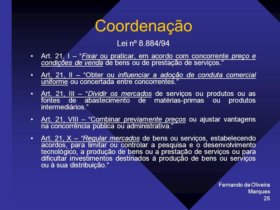 Fernando de Oliveira Marques 25 Coordenação Lei nº 8.884/94 Art. 21, I – Fixar ou praticar, em acordo com concorrente preço e condições de venda de be