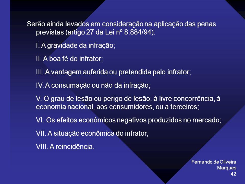 Fernando de Oliveira Marques 42 Serão ainda levados em consideração na aplicação das penas previstas (artigo 27 da Lei nº 8.884/94): I. A gravidade da