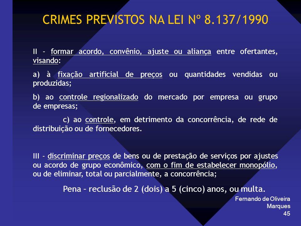 Fernando de Oliveira Marques 45 CRIMES PREVISTOS NA LEI Nº 8.137/1990 II - formar acordo, convênio, ajuste ou aliança entre ofertantes, visando: a) à