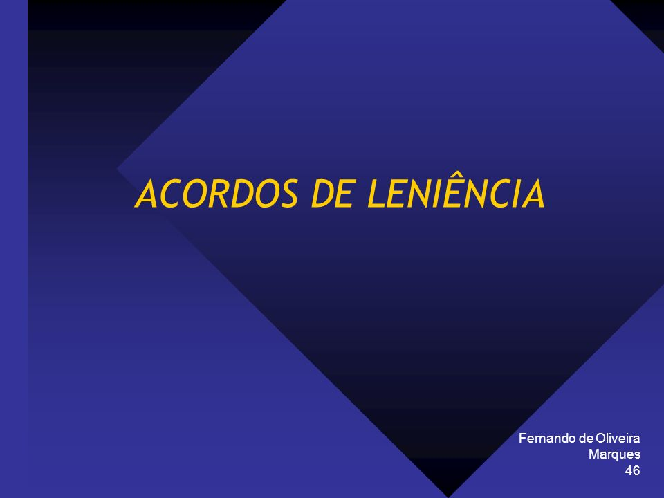 Fernando de Oliveira Marques 46 ACORDOS DE LENIÊNCIA