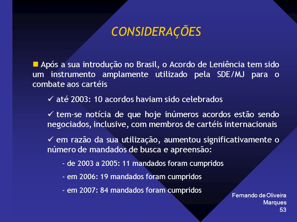 Fernando de Oliveira Marques 53 CONSIDERAÇÕES Após a sua introdução no Brasil, o Acordo de Leniência tem sido um instrumento amplamente utilizado pela