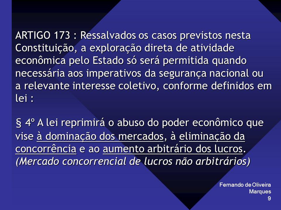 Fernando de Oliveira Marques 9 ARTIGO 173 : Ressalvados os casos previstos nesta Constituição, a exploração direta de atividade econômica pelo Estado