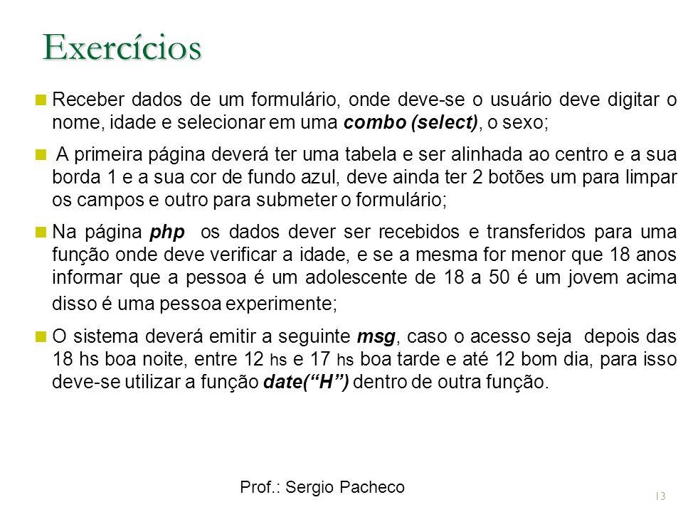 Prof.: Sergio Pacheco 13 Receber dados de um formulário, onde deve-se o usuário deve digitar o nome, idade e selecionar em uma combo (select), o sexo; A primeira página deverá ter uma tabela e ser alinhada ao centro e a sua borda 1 e a sua cor de fundo azul, deve ainda ter 2 botões um para limpar os campos e outro para submeter o formulário; Na página php os dados dever ser recebidos e transferidos para uma função onde deve verificar a idade, e se a mesma for menor que 18 anos informar que a pessoa é um adolescente de 18 a 50 é um jovem acima disso é uma pessoa experimente; O sistema deverá emitir a seguinte msg, caso o acesso seja depois das 18 hs boa noite, entre 12 hs e 17 hs boa tarde e até 12 bom dia, para isso deve-se utilizar a função date(H) dentro de outra função.
