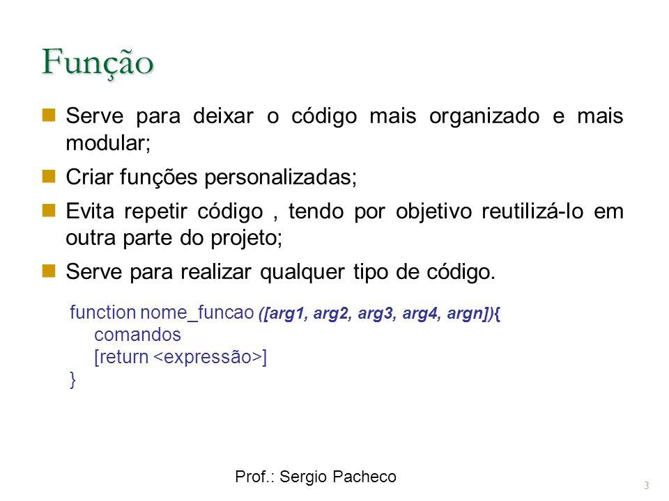 Prof.: Sergio Pacheco Função 3 Serve para deixar o código mais organizado e mais modular; Criar funções personalizadas; Evita repetir código, tendo por objetivo reutilizá-lo em outra parte do projeto; Serve para realizar qualquer tipo de código.