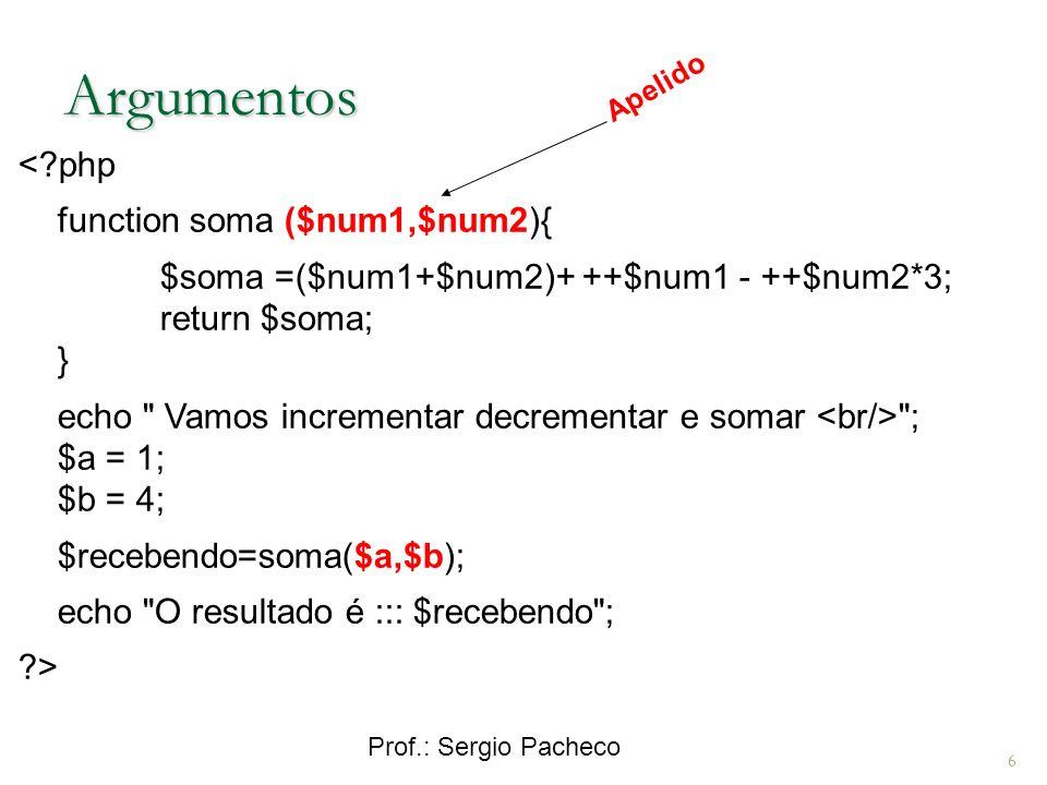 Prof.: Sergio Pacheco 6 Argumentos < php function soma ($num1,$num2){ $soma =($num1+$num2)+ ++$num1 - ++$num2*3; return $soma; } echo Vamos incrementar decrementar e somar ; $a = 1; $b = 4; $recebendo=soma($a,$b); echo O resultado é ::: $recebendo ; > Apelido