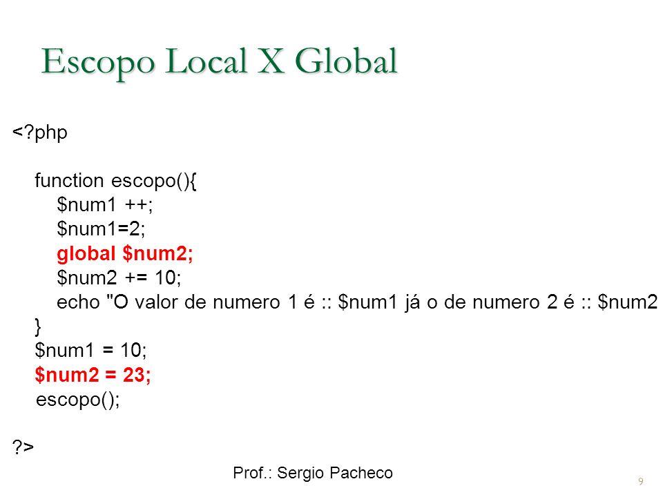 Prof.: Sergio Pacheco Escopo Local X Global < php function escopo(){ $num1 ++; $num1=2; global $num2; $num2 += 10; echo O valor de numero 1 é :: $num1 já o de numero 2 é :: $num2 ; } $num1 = 10; $num2 = 23; escopo(); > 9