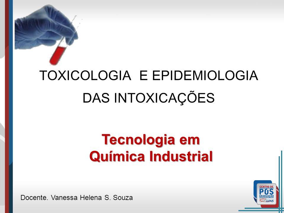 TOXICOLOGIA E EPIDEMIOLOGIA DAS INTOXICAÇÕES Docente. Vanessa Helena S. Souza Tecnologia em Química Industrial