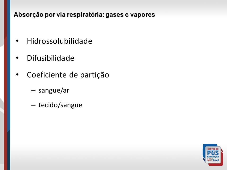 Hidrossolubilidade Difusibilidade Coeficiente de partição – sangue/ar – tecido/sangue Absorção por via respiratória: gases e vapores