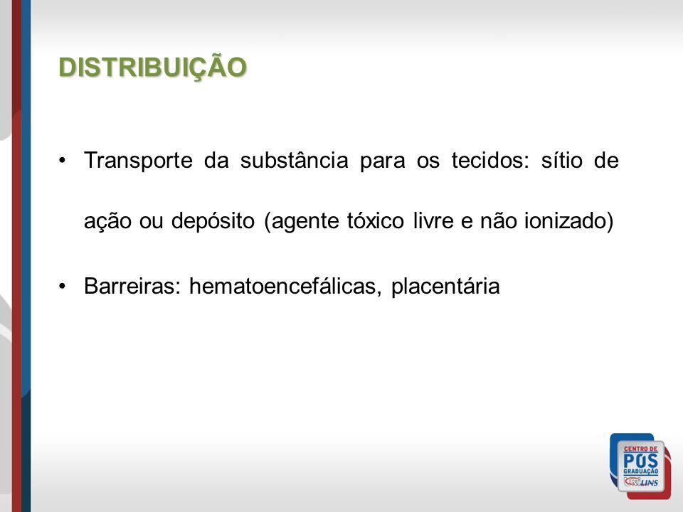Transporte da substância para os tecidos: sítio de ação ou depósito (agente tóxico livre e não ionizado) Barreiras: hematoencefálicas, placentária DISTRIBUIÇÃO