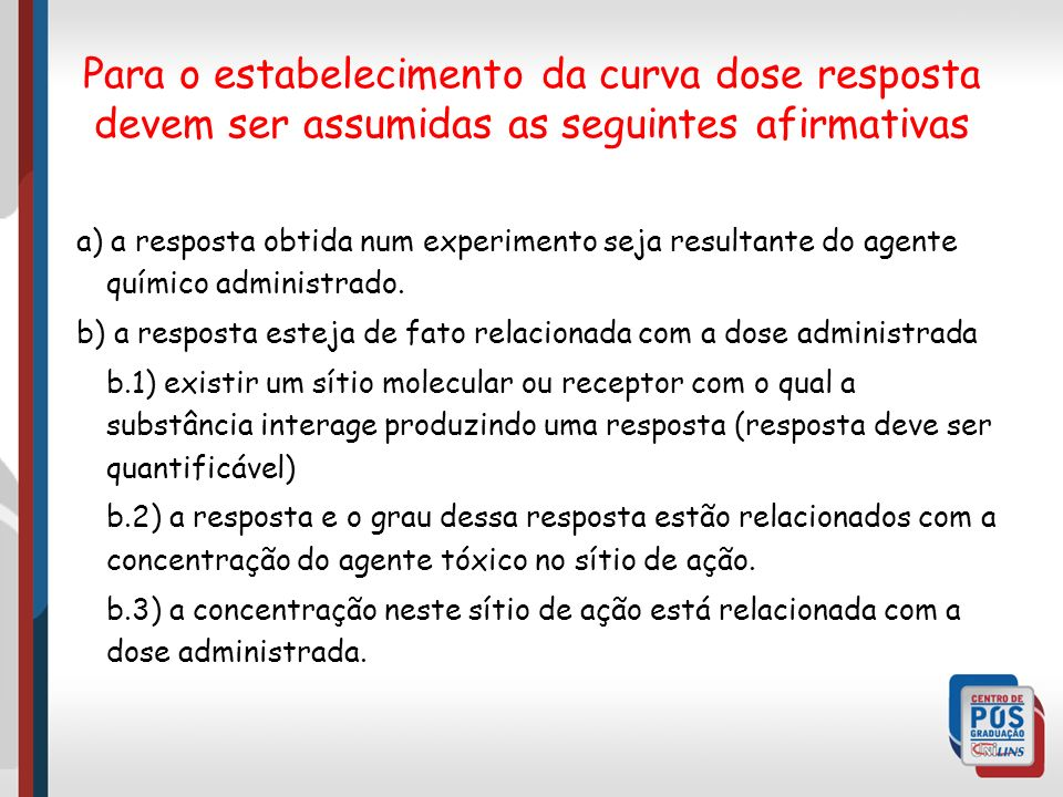a) a resposta obtida num experimento seja resultante do agente químico administrado. b) a resposta esteja de fato relacionada com a dose administrada