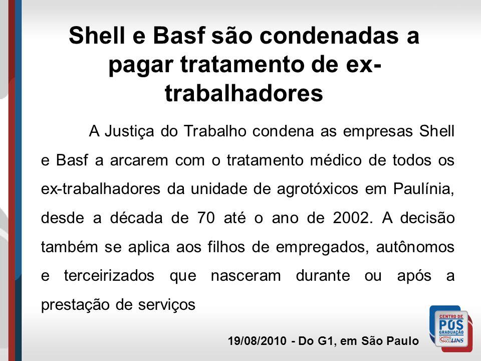 19/08/2010 - Do G1, em São Paulo Shell e Basf são condenadas a pagar tratamento de ex- trabalhadores A Justiça do Trabalho condena as empresas Shell e Basf a arcarem com o tratamento médico de todos os ex-trabalhadores da unidade de agrotóxicos em Paulínia, desde a década de 70 até o ano de 2002.