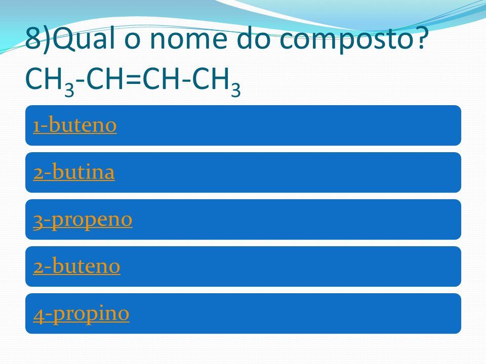 8)Qual o nome do composto? CH 3 -CH=CH-CH 3 1-buteno2-butina3-propeno2-buteno4-propino