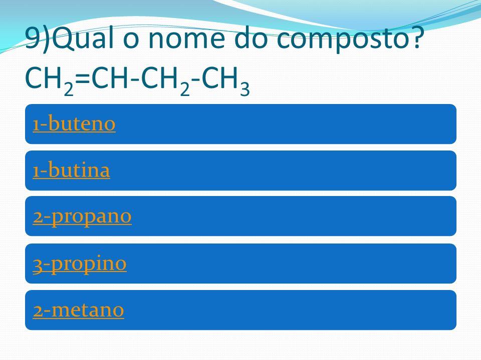 9)Qual o nome do composto CH 2 =CH-CH 2 -CH 3 1-buteno1-butina2-propano3-propino2-metano