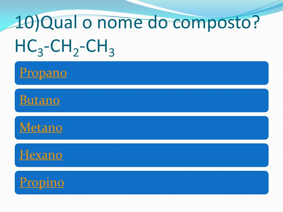10)Qual o nome do composto? HC 3 -CH 2 -CH 3 PropanoButanoMetanoHexanoPropino