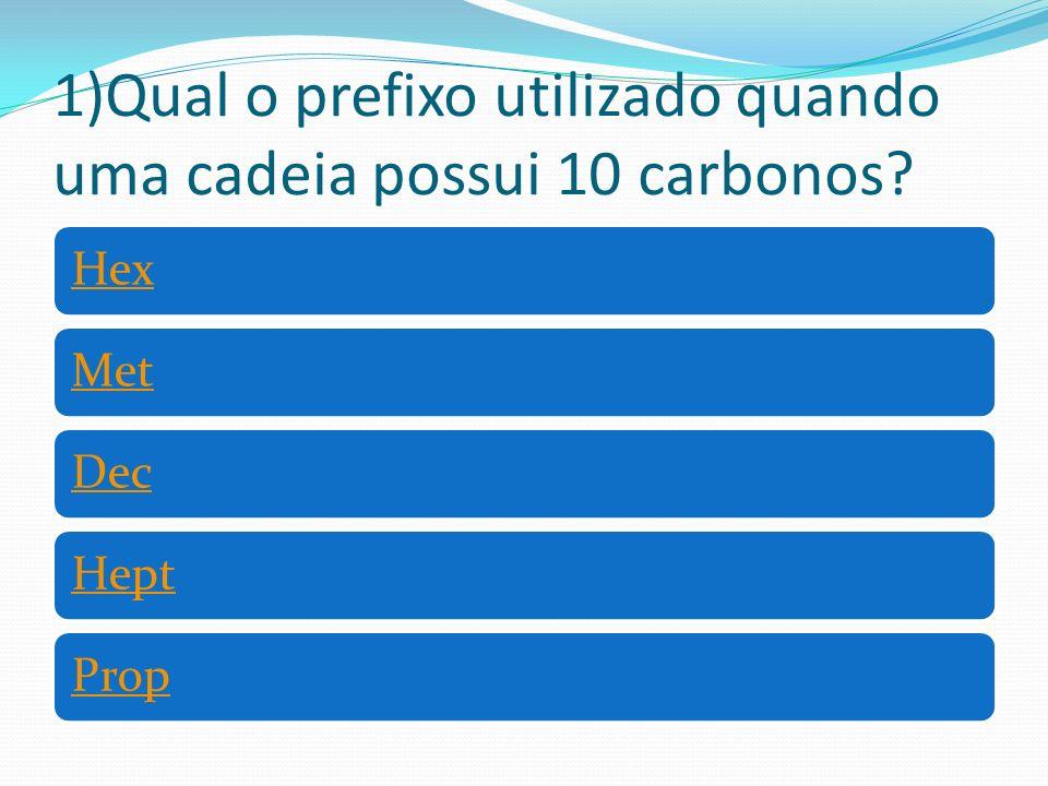1)Qual o prefixo utilizado quando uma cadeia possui 10 carbonos? HexMetDecHeptProp