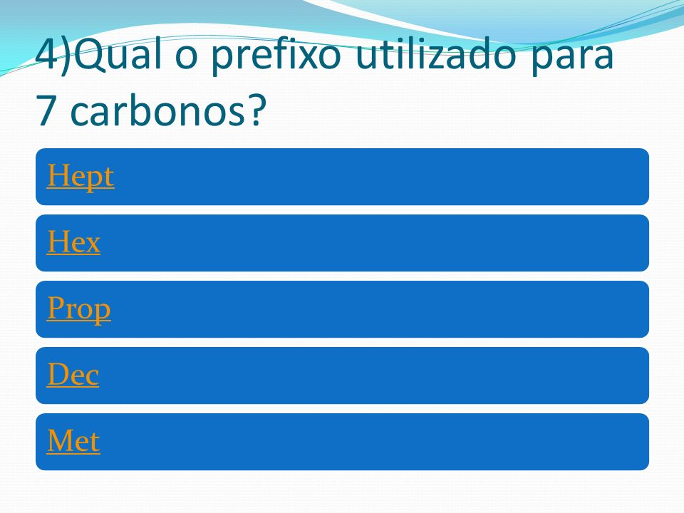 4)Qual o prefixo utilizado para 7 carbonos? HeptHexPropDecMet