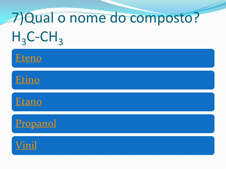 7)Qual o nome do composto H 3 C-CH 3 EtenoEtinoEtanoPropanolVinil