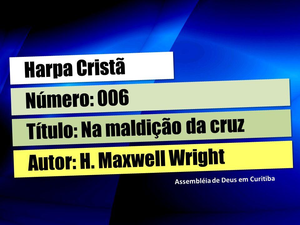 Autor: H. Maxwell Wright Título: Na maldição da cruz Número: 006 Harpa Cristã Assembléia de Deus em Curitiba