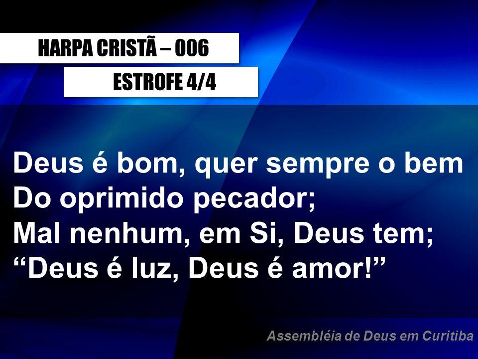 ESTROFE 4/4 Deus é bom, quer sempre o bem Do oprimido pecador; Mal nenhum, em Si, Deus tem; Deus é luz, Deus é amor! HARPA CRISTÃ – 006 Assembléia de