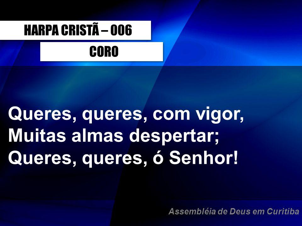 CORO Queres, queres, com vigor, Muitas almas despertar; Queres, queres, ó Senhor! HARPA CRISTÃ – 006 Assembléia de Deus em Curitiba
