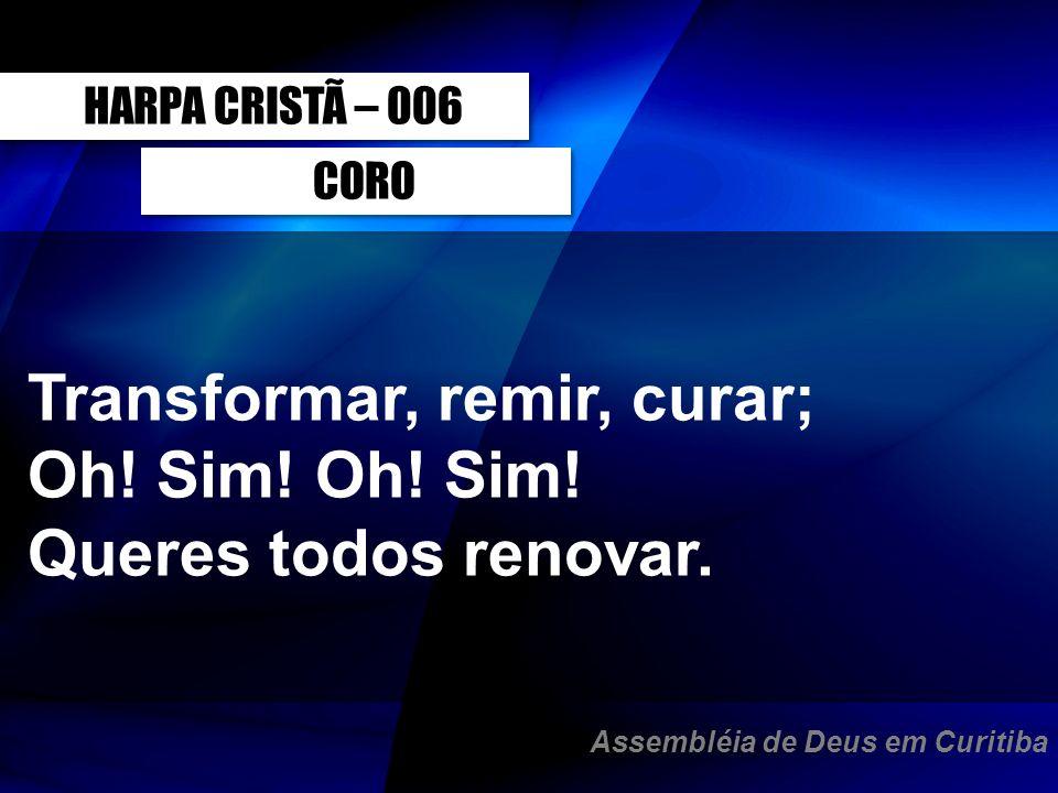CORO Transformar, remir, curar; Oh! Sim! Queres todos renovar. HARPA CRISTÃ – 006 Assembléia de Deus em Curitiba