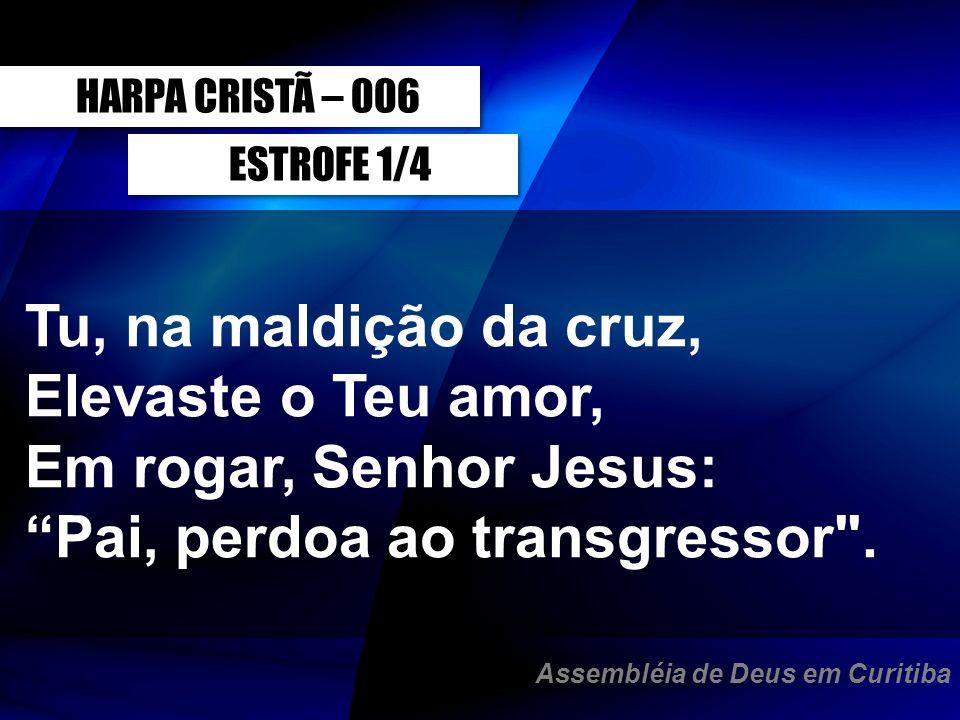 ESTROFE 1/4 Tu, na maldição da cruz, Elevaste o Teu amor, Em rogar, Senhor Jesus: Pai, perdoa ao transgressor