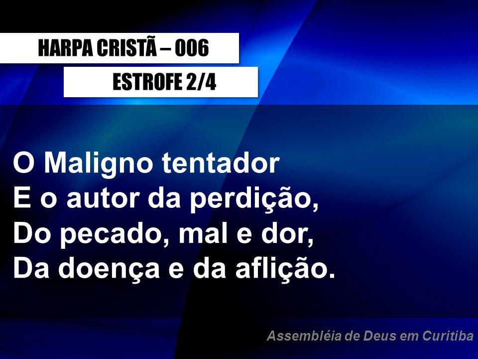 ESTROFE 2/4 O Maligno tentador E o autor da perdição, Do pecado, mal e dor, Da doença e da aflição. HARPA CRISTÃ – 006 Assembléia de Deus em Curitiba