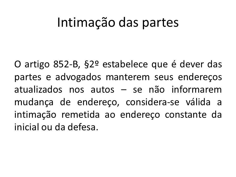 Intimação das partes O artigo 852-B, §2º estabelece que é dever das partes e advogados manterem seus endereços atualizados nos autos – se não informar