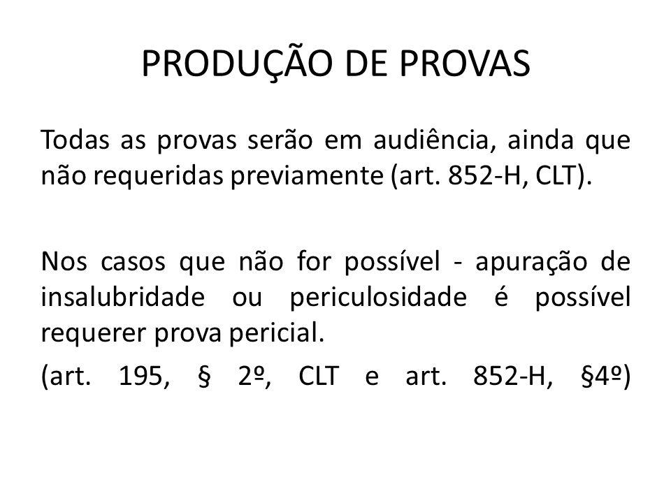 PRODUÇÃO DE PROVAS Todas as provas serão em audiência, ainda que não requeridas previamente (art. 852-H, CLT). Nos casos que não for possível - apuraç